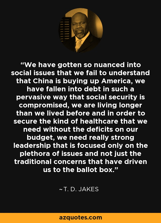 We have gotten so nuanced into social issues that we fail to understand that China is buying up America, we have fallen into debt in such a pervasive way that social security is compromised, we are living longer than we lived before and in order to secure the kind of healthcare that we need without the deficits on our budget, we need really strong leadership that is focused only on the plethora of issues and not just the traditional concerns that have driven us to the ballot box. - T. D. Jakes