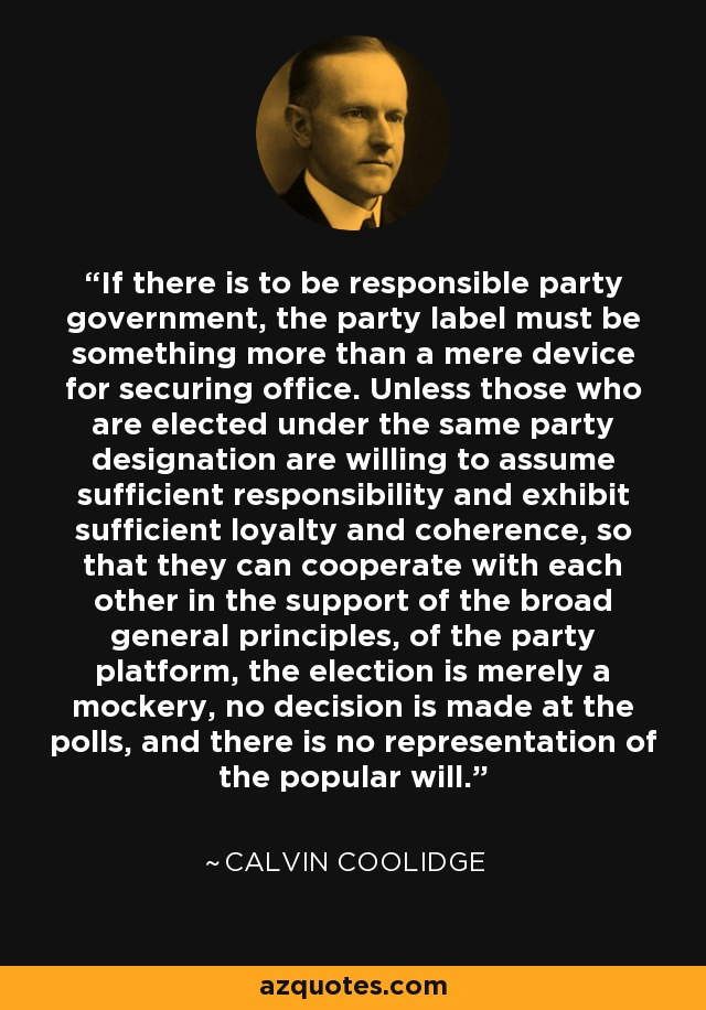 If there is to be responsible party government, the party label must be something more than a mere device for securing office. Unless those who are elected under the same party designation are willing to assume sufficient responsibility and exhibit sufficient loyalty and coherence, so that they can cooperate with each other in the support of the broad general principles, of the party platform, the election is merely a mockery, no decision is made at the polls, and there is no representation of the popular will. - Calvin Coolidge