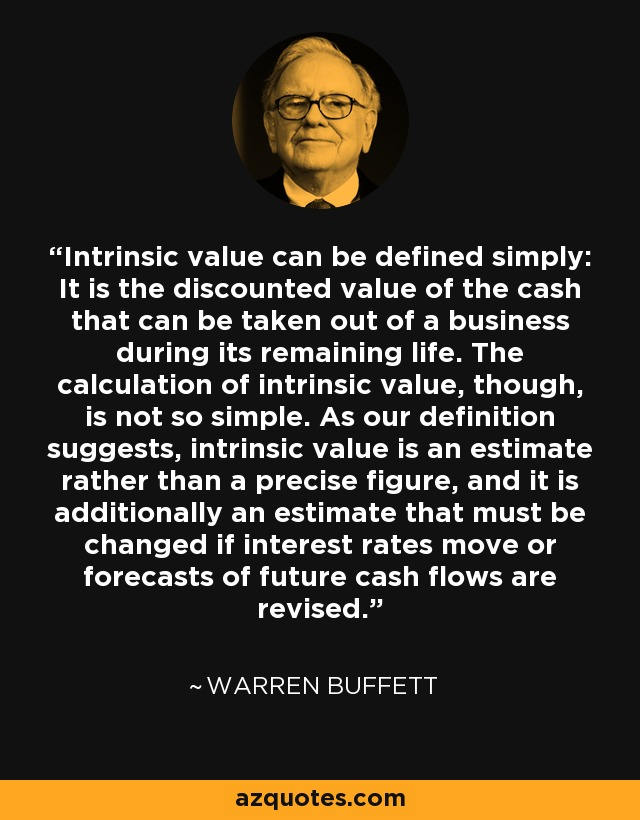 Intrinsic value can be defined simply: It is the discounted value of the cash that can be taken out of a business during its remaining life. The calculation of intrinsic value, though, is not so simple. As our definition suggests, intrinsic value is an estimate rather than a precise figure, and it is additionally an estimate that must be changed if interest rates move or forecasts of future cash flows are revised. - Warren Buffett