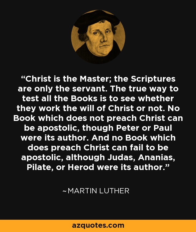 Christ is the Master; the Scriptures are only the servant. The true way to test all the Books is to see whether they work the will of Christ or not. No Book which does not preach Christ can be apostolic, though Peter or Paul were its author. And no Book which does preach Christ can fail to be apostolic, although Judas, Ananias, Pilate, or Herod were its author. - Martin Luther