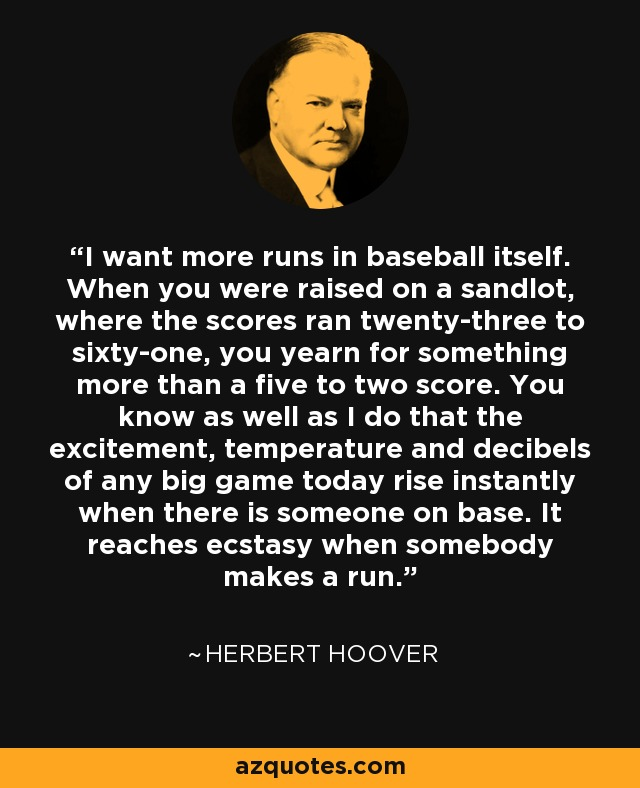 I want more runs in baseball itself. When you were raised on a sandlot, where the scores ran twenty-three to sixty-one, you yearn for something more than a five to two score. You know as well as I do that the excitement, temperature and decibels of any big game today rise instantly when there is someone on base. It reaches ecstasy when somebody makes a run. - Herbert Hoover