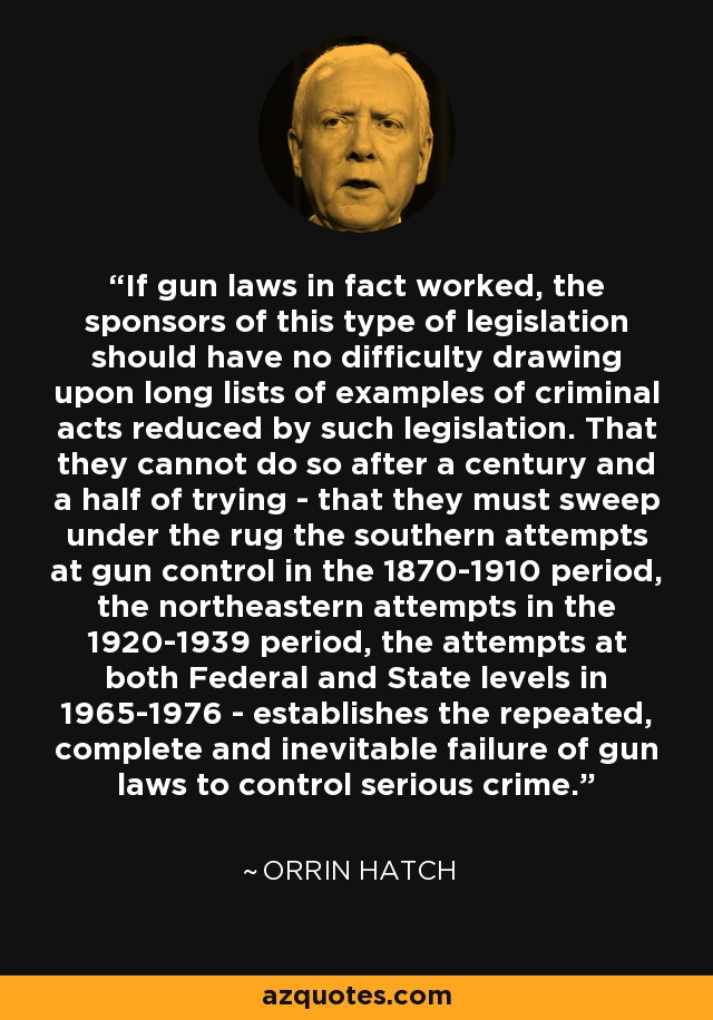 If gun laws in fact worked, the sponsors of this type of legislation should have no difficulty drawing upon long lists of examples of criminal acts reduced by such legislation. That they cannot do so after a century and a half of trying - that they must sweep under the rug the southern attempts at gun control in the 1870-1910 period, the northeastern attempts in the 1920-1939 period, the attempts at both Federal and State levels in 1965-1976 - establishes the repeated, complete and inevitable failure of gun laws to control serious crime. - Orrin Hatch