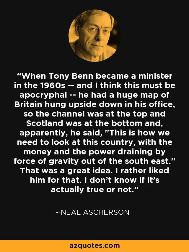 When Tony Benn became a minister in the 1960s -- and I think this must be apocryphal -- he had a huge map of Britain hung upside down in his office, so the channel was at the top and Scotland was at the bottom and, apparently, he said,
