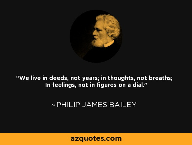 We live in deeds, not years; in thoughts, not breaths; In feelings, not in figures on a dial. - Philip James Bailey