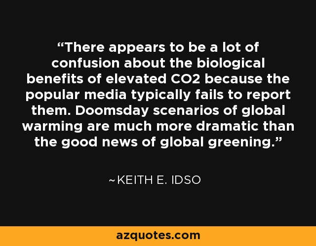 There appears to be a lot of confusion about the biological benefits of elevated CO2 because the popular media typically fails to report them. Doomsday scenarios of global warming are much more dramatic than the good news of global greening. - Keith E. Idso