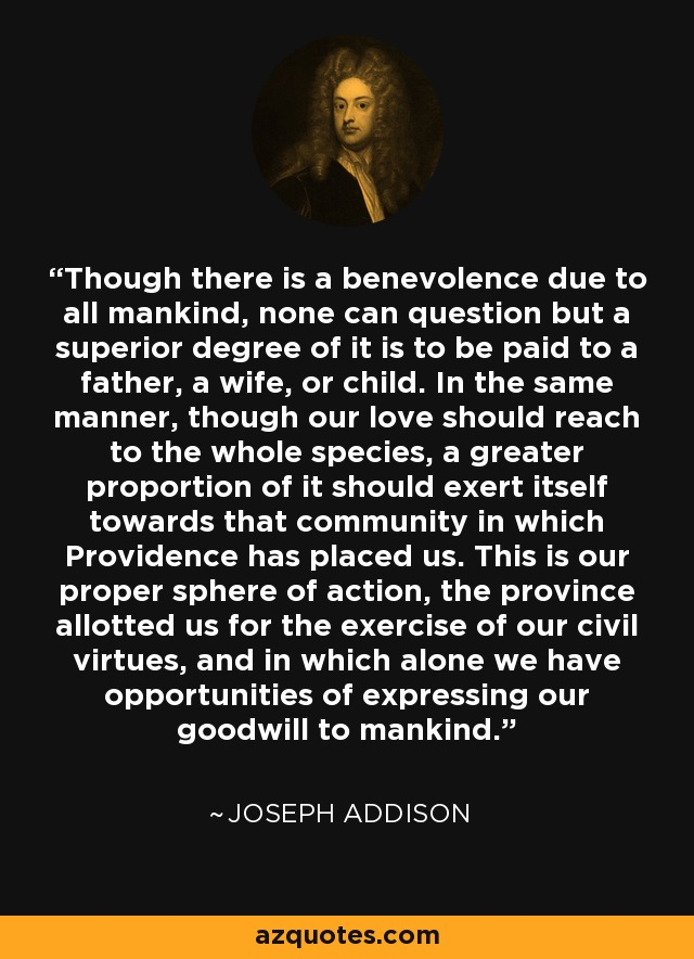 Though there is a benevolence due to all mankind, none can question but a superior degree of it is to be paid to a father, a wife, or child. In the same manner, though our love should reach to the whole species, a greater proportion of it should exert itself towards that community in which Providence has placed us. This is our proper sphere of action, the province allotted us for the exercise of our civil virtues, and in which alone we have opportunities of expressing our goodwill to mankind. - Joseph Addison