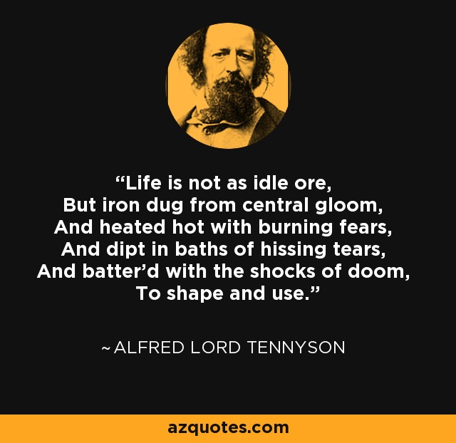 Life is not as idle ore, But iron dug from central gloom, And heated hot with burning fears, And dipt in baths of hissing tears, And batter'd with the shocks of doom, To shape and use. - Alfred Lord Tennyson