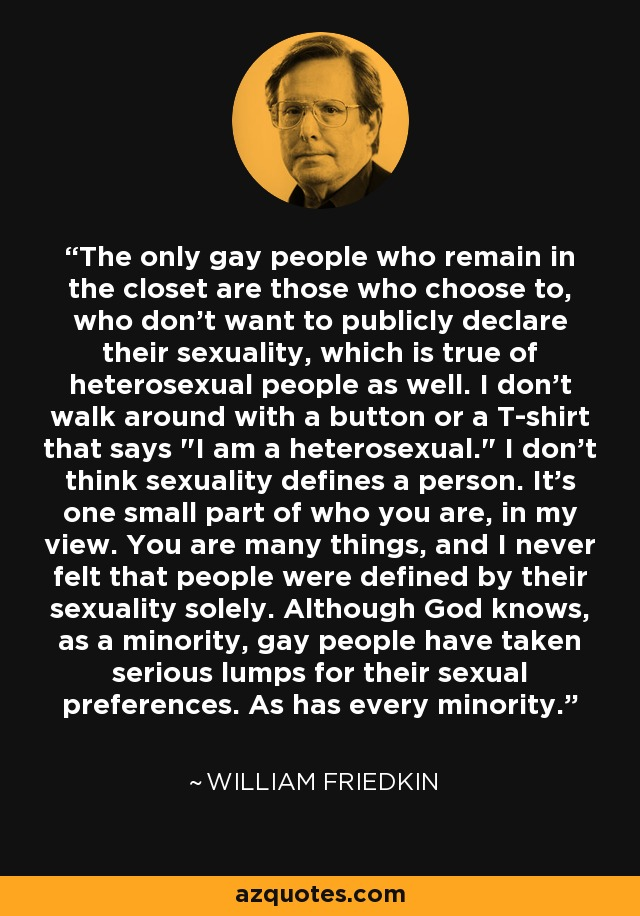 The only gay people who remain in the closet are those who choose to, who don't want to publicly declare their sexuality, which is true of heterosexual people as well. I don't walk around with a button or a T-shirt that says