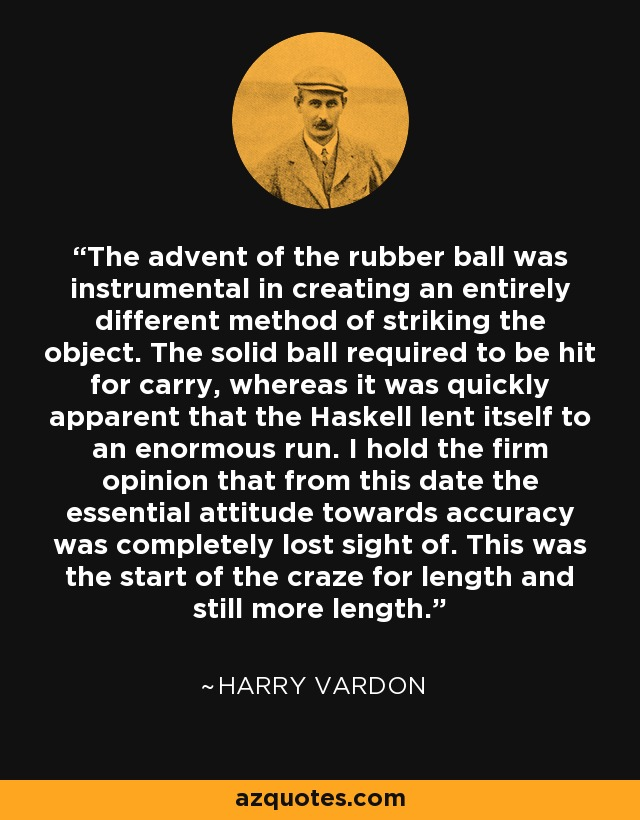 The advent of the rubber ball was instrumental in creating an entirely different method of striking the object. The solid ball required to be hit for carry, whereas it was quickly apparent that the Haskell lent itself to an enormous run. I hold the firm opinion that from this date the essential attitude towards accuracy was completely lost sight of. This was the start of the craze for length and still more length. - Harry Vardon