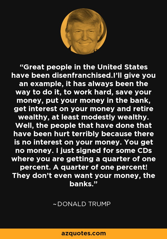 Great people in the United States have been disenfranchised.I'll give you an example, it has always been the way to do it, to work hard, save your money, put your money in the bank, get interest on your money and retire wealthy, at least modestly wealthy. Well, the people that have done that have been hurt terribly because there is no interest on your money. You get no money. I just signed for some CDs where you are getting a quarter of one percent. A quarter of one percent! They don't even want your money, the banks. - Donald Trump