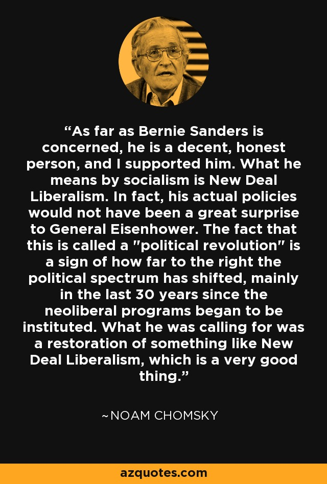As far as Bernie Sanders is concerned, he is a decent, honest person, and I supported him. What he means by socialism is New Deal Liberalism. In fact, his actual policies would not have been a great surprise to General Eisenhower. The fact that this is called a