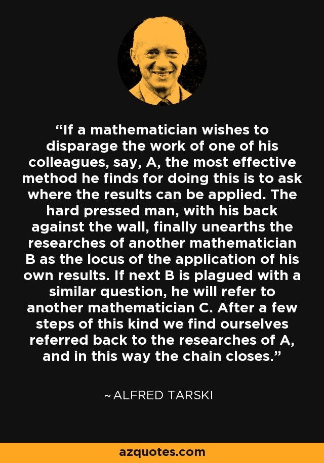 If a mathematician wishes to disparage the work of one of his colleagues, say, A, the most effective method he finds for doing this is to ask where the results can be applied. The hard pressed man, with his back against the wall, finally unearths the researches of another mathematician B as the locus of the application of his own results. If next B is plagued with a similar question, he will refer to another mathematician C. After a few steps of this kind we find ourselves referred back to the researches of A, and in this way the chain closes. - Alfred Tarski