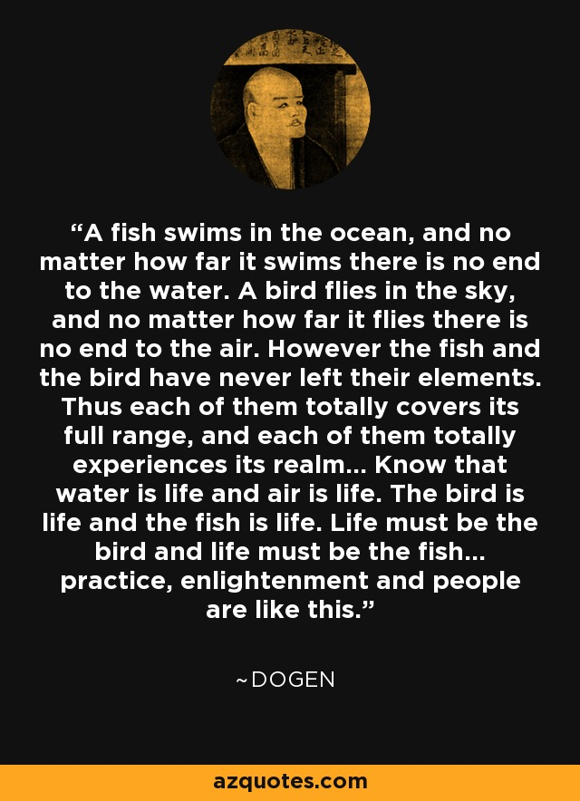 A fish swims in the ocean, and no matter how far it swims there is no end to the water. A bird flies in the sky, and no matter how far it flies there is no end to the air. However the fish and the bird have never left their elements. Thus each of them totally covers its full range, and each of them totally experiences its realm... Know that water is life and air is life. The bird is life and the fish is life. Life must be the bird and life must be the fish... practice, enlightenment and people are like this. - Dogen