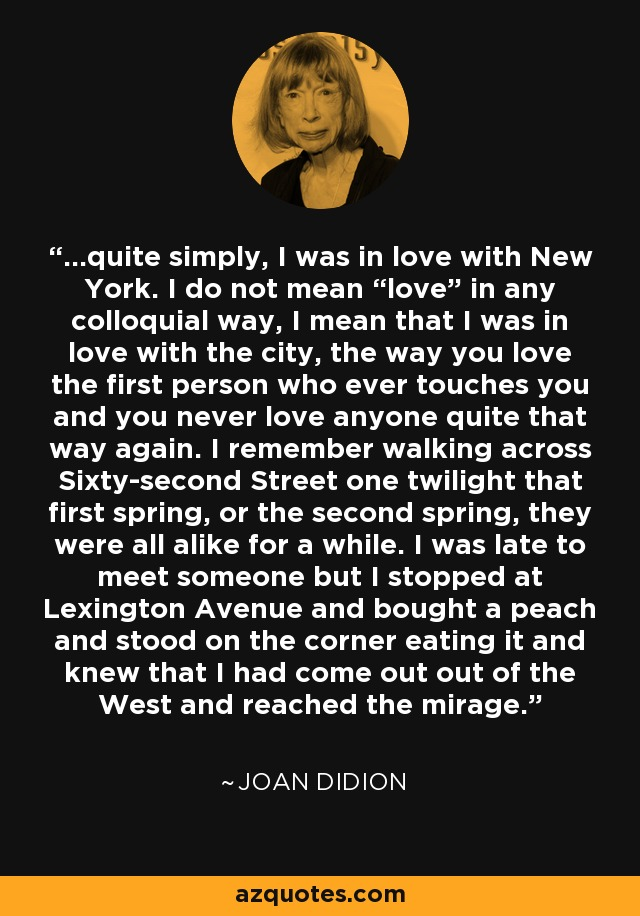 """...quite simply, I was in love with New York. I do not mean """"love"""" in any colloquial way, I mean that I was in love with the city, the way you love the first person who ever touches you and you never love anyone quite that way again. I remember walking across Sixty-second Street one twilight that first spring, or the second spring, they were all alike for a while. I was late to meet someone but I stopped at Lexington Avenue and bought a peach and stood on the corner eating it and knew that I had come out out of the West and reached the mirage. - Joan Didion"""