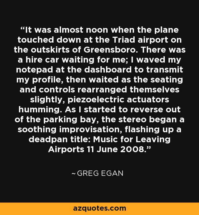 It was almost noon when the plane touched down at the Triad airport on the outskirts of Greensboro. There was a hire car waiting for me; I waved my notepad at the dashboard to transmit my profile, then waited as the seating and controls rearranged themselves slightly, piezoelectric actuators humming. As I started to reverse out of the parking bay, the stereo began a soothing improvisation, flashing up a deadpan title: Music for Leaving Airports 11 June 2008. - Greg Egan