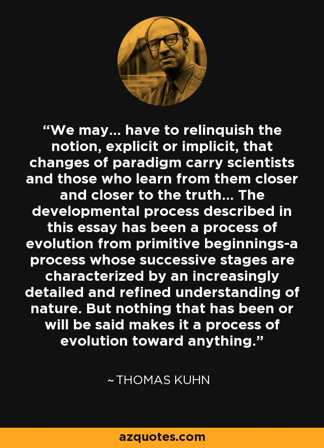 We may... have to relinquish the notion, explicit or implicit, that changes of paradigm carry scientists and those who learn from them closer and closer to the truth... The developmental process described in this essay has been a process of evolution from primitive beginnings-a process whose successive stages are characterized by an increasingly detailed and refined understanding of nature. But nothing that has been or will be said makes it a process of evolution toward anything. - Thomas Kuhn