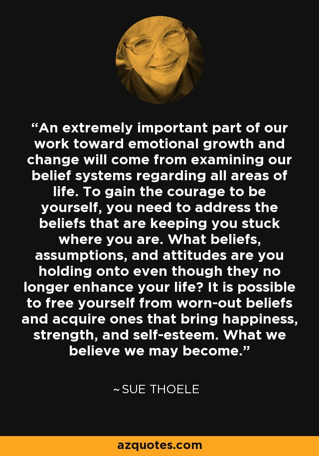 An extremely important part of our work toward emotional growth and change will come from examining our belief systems regarding all areas of life. To gain the courage to be yourself, you need to address the beliefs that are keeping you stuck where you are. What beliefs, assumptions, and attitudes are you holding onto even though they no longer enhance your life? It is possible to free yourself from worn-out beliefs and acquire ones that bring happiness, strength, and self-esteem. What we believe we may become. - Sue Thoele