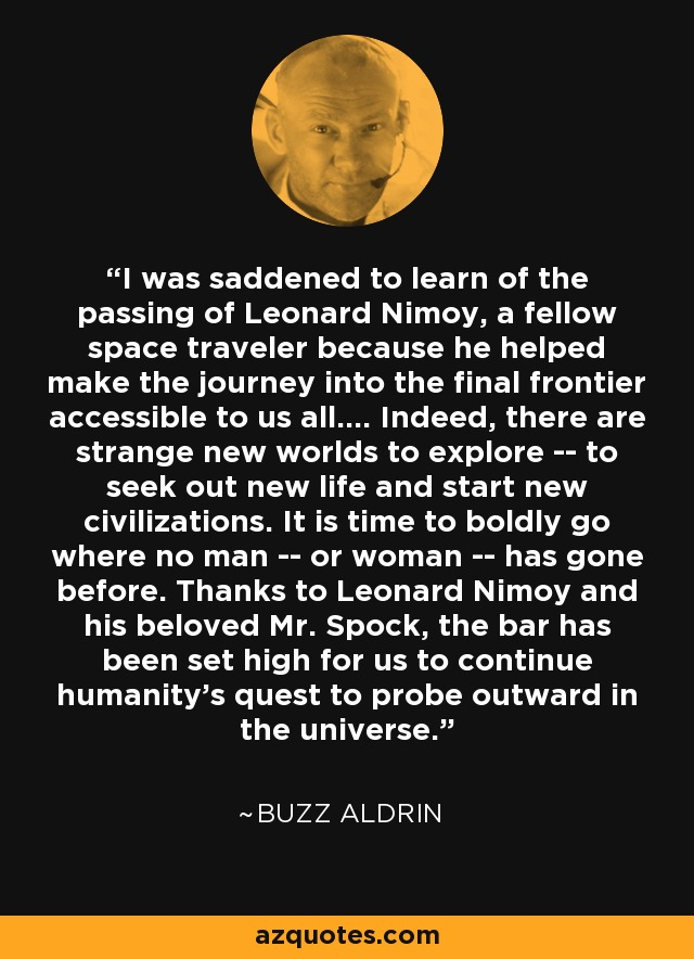 I was saddened to learn of the passing of Leonard Nimoy, a fellow space traveler because he helped make the journey into the final frontier accessible to us all.... Indeed, there are strange new worlds to explore -- to seek out new life and start new civilizations. It is time to boldly go where no man -- or woman -- has gone before. Thanks to Leonard Nimoy and his beloved Mr. Spock, the bar has been set high for us to continue humanity's quest to probe outward in the universe. - Buzz Aldrin