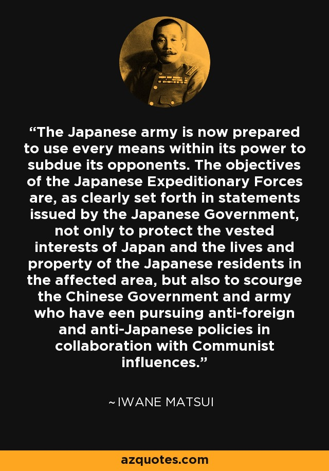 The Japanese army is now prepared to use every means within its power to subdue its opponents. The objectives of the Japanese Expeditionary Forces are, as clearly set forth in statements issued by the Japanese Government, not only to protect the vested interests of Japan and the lives and property of the Japanese residents in the affected area, but also to scourge the Chinese Government and army who have een pursuing anti-foreign and anti-Japanese policies in collaboration with Communist influences. - Iwane Matsui