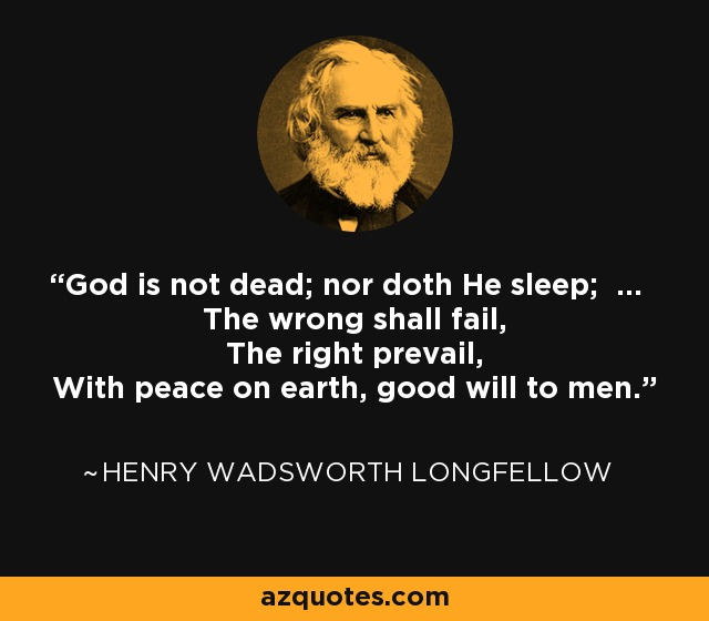 God is not dead; nor doth He sleep; ... The wrong shall fail, The right prevail, With peace on earth, good will to men. - Henry Wadsworth Longfellow