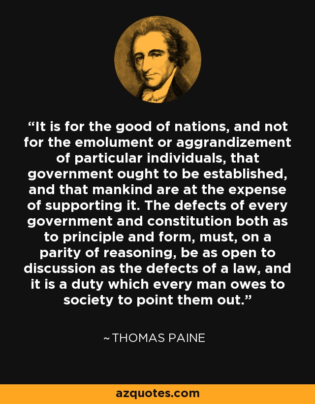 It is for the good of nations, and not for the emolument or aggrandizement of particular individuals, that government ought to be established, and that mankind are at the expense of supporting it. The defects of every government and constitution both as to principle and form, must, on a parity of reasoning, be as open to discussion as the defects of a law, and it is a duty which every man owes to society to point them out. - Thomas Paine