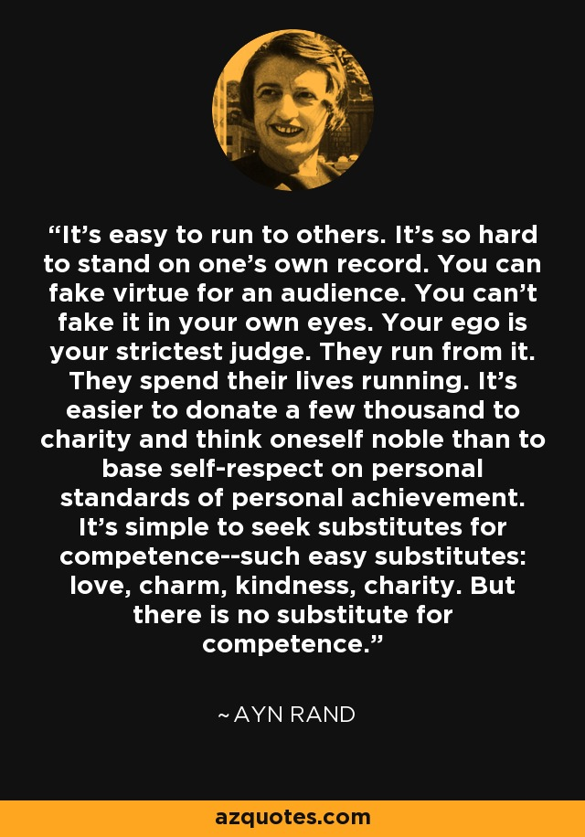 It's easy to run to others. It's so hard to stand on one's own record. You can fake virtue for an audience. You can't fake it in your own eyes. Your ego is your strictest judge. They run from it. They spend their lives running. It's easier to donate a few thousand to charity and think oneself noble than to base self-respect on personal standards of personal achievement. It's simple to seek substitutes for competence--such easy substitutes: love, charm, kindness, charity. But there is no substitute for competence. - Ayn Rand