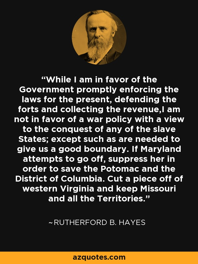 While I am in favor of the Government promptly enforcing the laws for the present, defending the forts and collecting the revenue,I am not in favor of a war policy with a view to the conquest of any of the slave States; except such as are needed to give us a good boundary. If Maryland attempts to go off, suppress her in order to save the Potomac and the District of Columbia. Cut a piece off of western Virginia and keep Missouri and all the Territories. - Rutherford B. Hayes