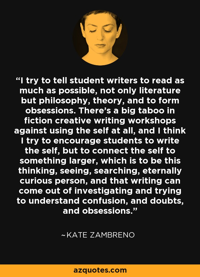 I try to tell student writers to read as much as possible, not only literature but philosophy, theory, and to form obsessions. There's a big taboo in fiction creative writing workshops against using the self at all, and I think I try to encourage students to write the self, but to connect the self to something larger, which is to be this thinking, seeing, searching, eternally curious person, and that writing can come out of investigating and trying to understand confusion, and doubts, and obsessions. - Kate Zambreno