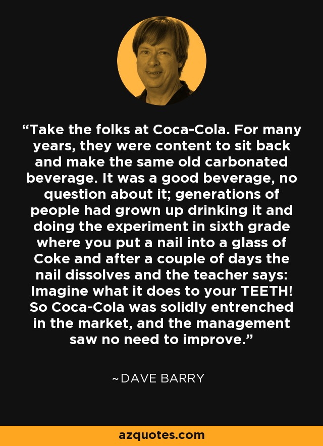 Take the folks at Coca-Cola. For many years, they were content to sit back and make the same old carbonated beverage. It was a good beverage, no question about it; generations of people had grown up drinking it and doing the experiment in sixth grade where you put a nail into a glass of Coke and after a couple of days the nail dissolves and the teacher says: Imagine what it does to your TEETH! So Coca-Cola was solidly entrenched in the market, and the management saw no need to improve. - Dave Barry