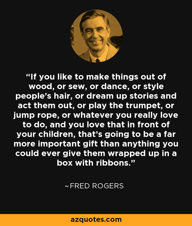 If you like to make things out of wood, or sew, or dance, or style people's hair, or dream up stories and act them out, or play the trumpet, or jump rope, or whatever you really love to do, and you love that in front of your children, that's going to be a far more important gift than anything you could ever give them wrapped up in a box with ribbons. - Fred Rogers