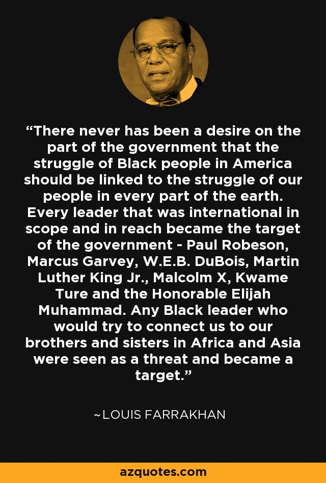 There never has been a desire on the part of the government that the struggle of Black people in America should be linked to the struggle of our people in every part of the earth. Every leader that was international in scope and in reach became the target of the government - Paul Robeson, Marcus Garvey, W.E.B. DuBois, Martin Luther King Jr., Malcolm X, Kwame Ture and the Honorable Elijah Muhammad. Any Black leader who would try to connect us to our brothers and sisters in Africa and Asia were seen as a threat and became a target. - Louis Farrakhan