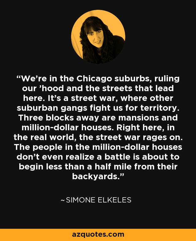 We're in the Chicago suburbs, ruling our 'hood and the streets that lead here. It's a street war, where other suburban gangs fight us for territory. Three blocks away are mansions and million-dollar houses. Right here, in the real world, the street war rages on. The people in the million-dollar houses don't even realize a battle is about to begin less than a half mile from their backyards. - Simone Elkeles
