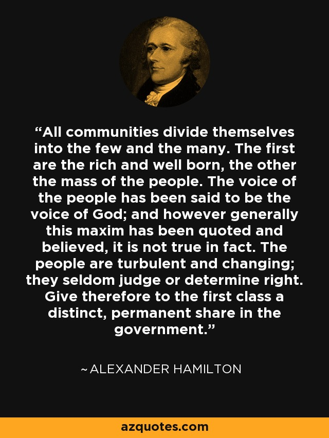 All communities divide themselves into the few and the many. The first are the rich and well born, the other the mass of the people. The voice of the people has been said to be the voice of God; and however generally this maxim has been quoted and believed, it is not true in fact. The people are turbulent and changing; they seldom judge or determine right. Give therefore to the first class a distinct, permanent share in the government. - Alexander Hamilton