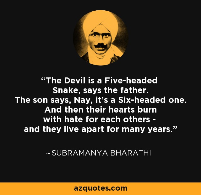 The Devil is a Five-headed Snake, says the father. The son says, Nay, it's a Six-headed one. And then their hearts burn with hate for each others - and they live apart for many years. - Subramanya Bharathi