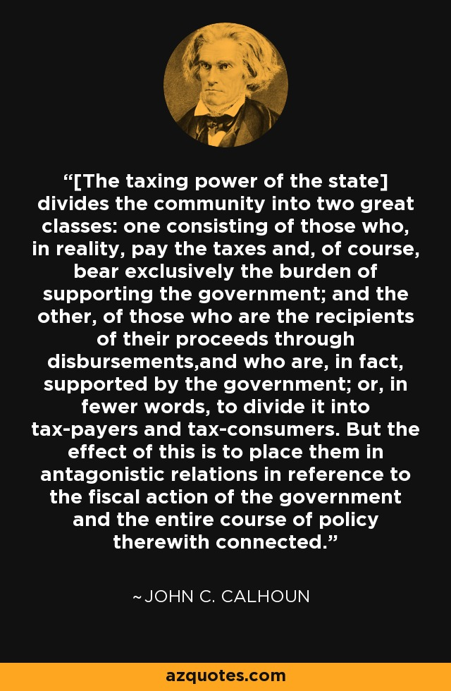 [The taxing power of the state] divides the community into two great classes: one consisting of those who, in reality, pay the taxes and, of course, bear exclusively the burden of supporting the government; and the other, of those who are the recipients of their proceeds through disbursements,and who are, in fact, supported by the government; or, in fewer words, to divide it into tax-payers and tax-consumers. But the effect of this is to place them in antagonistic relations in reference to the fiscal action of the government and the entire course of policy therewith connected. - John C. Calhoun