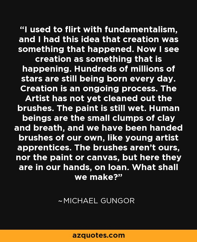 I used to flirt with fundamentalism, and I had this idea that creation was something that happened. Now I see creation as something that is happening. Hundreds of millions of stars are still being born every day. Creation is an ongoing process. The Artist has not yet cleaned out the brushes. The paint is still wet. Human beings are the small clumps of clay and breath, and we have been handed brushes of our own, like young artist apprentices. The brushes aren't ours, nor the paint or canvas, but here they are in our hands, on loan. What shall we make? - Michael Gungor