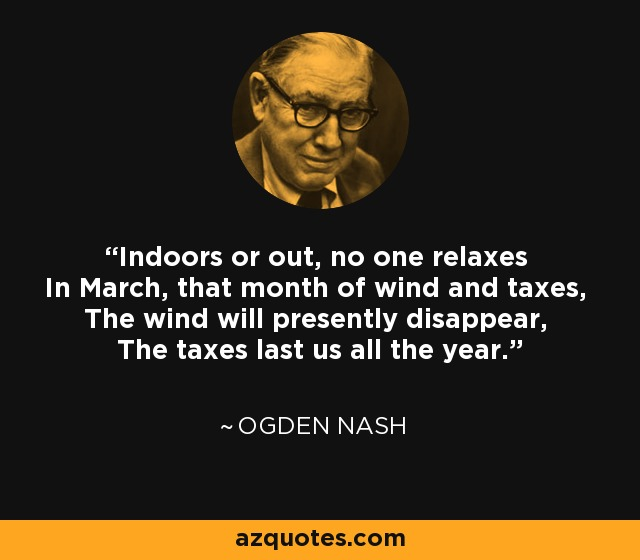 Indoors or out, no one relaxes In March, that month of wind and taxes, The wind will presently disappear, The taxes last us all the year. - Ogden Nash