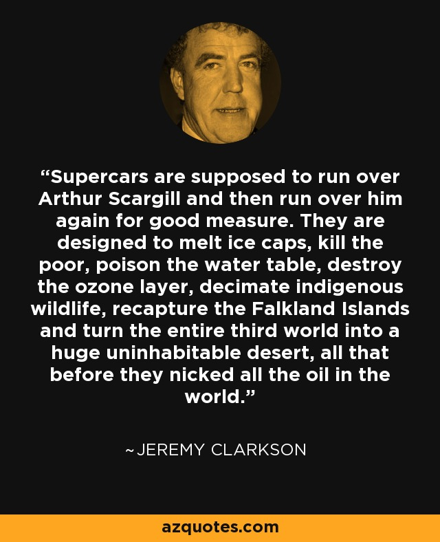 Supercars are supposed to run over Arthur Scargill and then run over him again for good measure. They are designed to melt ice caps, kill the poor, poison the water table, destroy the ozone layer, decimate indigenous wildlife, recapture the Falkland Islands and turn the entire third world into a huge uninhabitable desert, all that before they nicked all the oil in the world. - Jeremy Clarkson