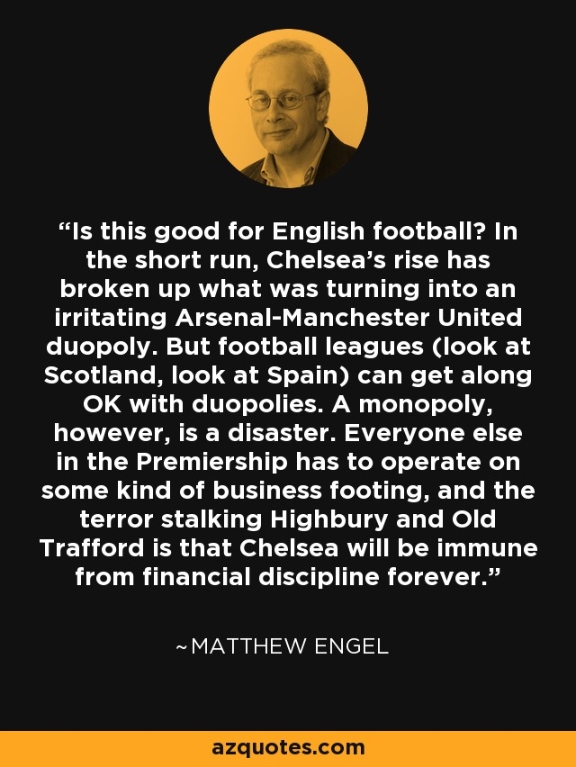 Is this good for English football? In the short run, Chelsea's rise has broken up what was turning into an irritating Arsenal-Manchester United duopoly. But football leagues (look at Scotland, look at Spain) can get along OK with duopolies. A monopoly, however, is a disaster. Everyone else in the Premiership has to operate on some kind of business footing, and the terror stalking Highbury and Old Trafford is that Chelsea will be immune from financial discipline forever. - Matthew Engel