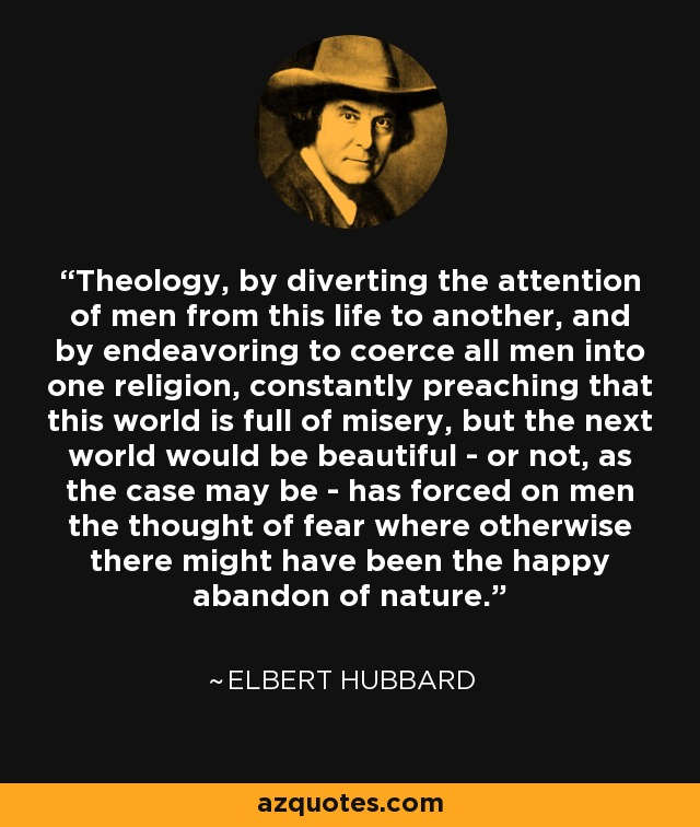 Theology, by diverting the attention of men from this life to another, and by endeavoring to coerce all men into one religion, constantly preaching that this world is full of misery, but the next world would be beautiful - or not, as the case may be - has forced on men the thought of fear where otherwise there might have been the happy abandon of nature. - Elbert Hubbard