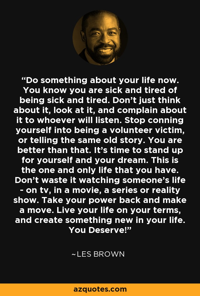 Do something about your life now. You know you are sick and tired of being sick and tired. Don't just think about it, look at it, and complain about it to whoever will listen. Stop conning yourself into being a volunteer victim, or telling the same old story. You are better than that. It's time to stand up for yourself and your dream. This is the one and only life that you have. Don't waste it watching someone's life - on tv, in a movie, a series or reality show. Take your power back and make a move. Live your life on your terms, and create something new in your life. You Deserve! - Les Brown