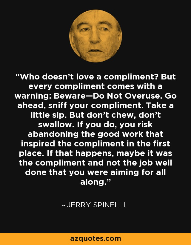 Who doesn't love a compliment? But every compliment comes with a warning: Beware—Do Not Overuse. Go ahead, sniff your compliment. Take a little sip. But don't chew, don't swallow. If you do, you risk abandoning the good work that inspired the compliment in the first place. If that happens, maybe it was the compliment and not the job well done that you were aiming for all along. - Jerry Spinelli