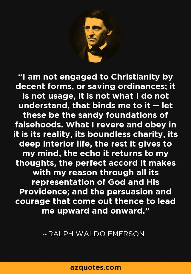 I am not engaged to Christianity by decent forms, or saving ordinances; it is not usage, it is not what I do not understand, that binds me to it -- let these be the sandy foundations of falsehoods. What I revere and obey in it is its reality, its boundless charity, its deep interior life, the rest it gives to my mind, the echo it returns to my thoughts, the perfect accord it makes with my reason through all its representation of God and His Providence; and the persuasion and courage that come out thence to lead me upward and onward. - Ralph Waldo Emerson