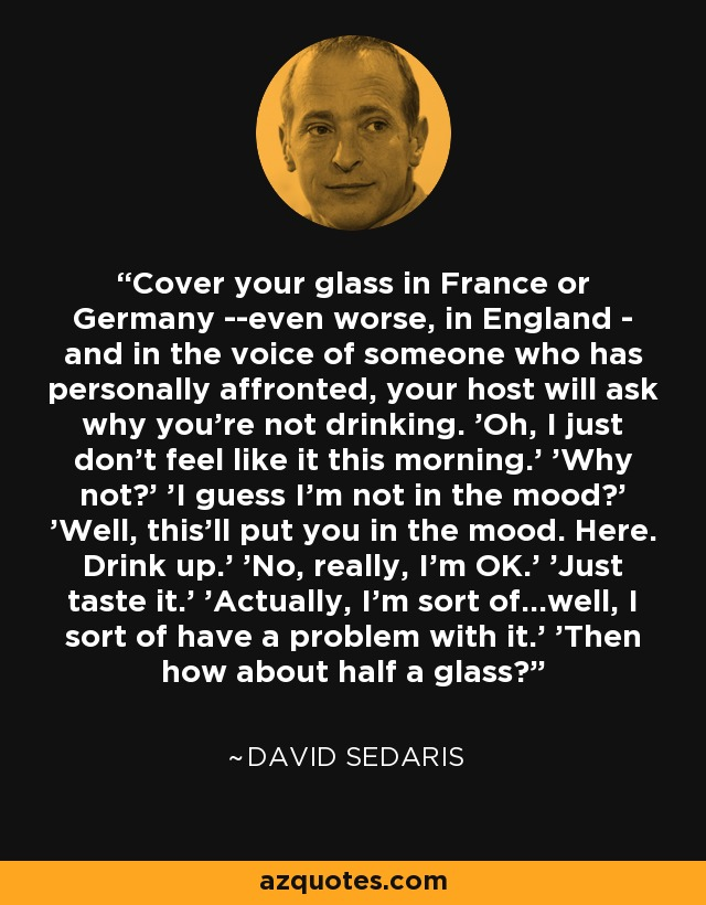 Cover your glass in France or Germany --even worse, in England - and in the voice of someone who has personally affronted, your host will ask why you're not drinking. 'Oh, I just don't feel like it this morning.' 'Why not?' 'I guess I'm not in the mood?' 'Well, this'll put you in the mood. Here. Drink up.' 'No, really, I'm OK.' 'Just taste it.' 'Actually, I'm sort of...well, I sort of have a problem with it.' 'Then how about half a glass? - David Sedaris