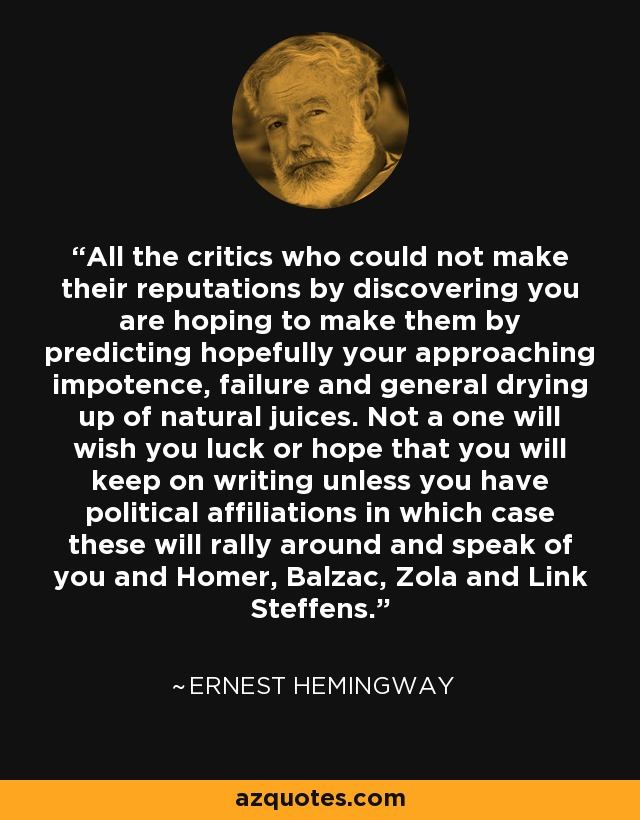 All the critics who could not make their reputations by discovering you are hoping to make them by predicting hopefully your approaching impotence, failure and general drying up of natural juices. Not a one will wish you luck or hope that you will keep on writing unless you have political affiliations in which case these will rally around and speak of you and Homer, Balzac, Zola and Link Steffens. - Ernest Hemingway
