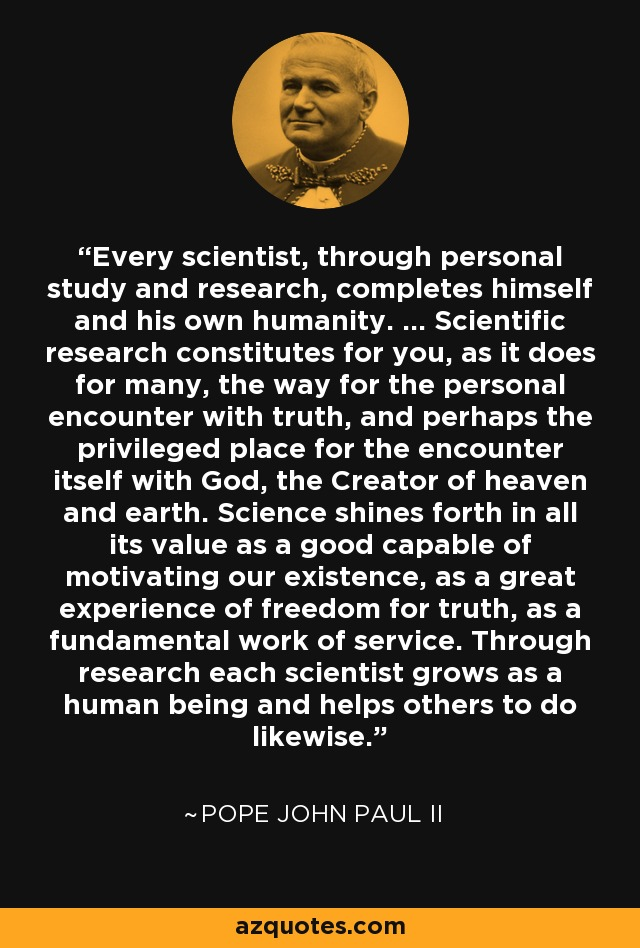 Every scientist, through personal study and research, completes himself and his own humanity. ... Scientific research constitutes for you, as it does for many, the way for the personal encounter with truth, and perhaps the privileged place for the encounter itself with God, the Creator of heaven and earth. Science shines forth in all its value as a good capable of motivating our existence, as a great experience of freedom for truth, as a fundamental work of service. Through research each scientist grows as a human being and helps others to do likewise. - Pope John Paul II