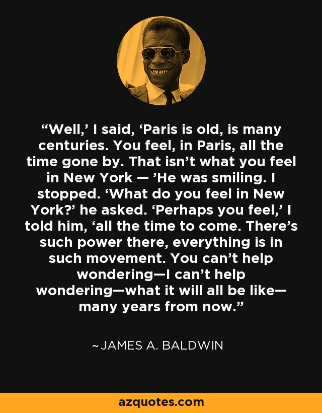 Well,' I said, 'Paris is old, is many centuries. You feel, in Paris, all the time gone by. That isn't what you feel in New York — 'He was smiling. I stopped. 'What do you feel in New York?' he asked. 'Perhaps you feel,' I told him, 'all the time to come. There's such power there, everything is in such movement. You can't help wondering—I can't help wondering—what it will all be like— many years from now. - James A. Baldwin
