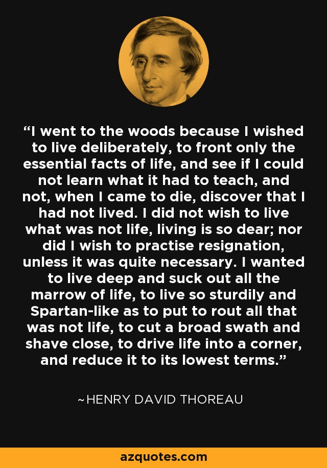 I went to the woods because I wished to live deliberately, to front only the essential facts of life, and see if I could not learn what it had to teach, and not, when I came to die, discover that I had not lived. I did not wish to live what was not life, living is so dear; nor did I wish to practise resignation, unless it was quite necessary. I wanted to live deep and suck out all the marrow of life, to live so sturdily and Spartan-like as to put to rout all that was not life, to cut a broad swath and shave close, to drive life into a corner, and reduce it to its lowest terms. - Henry David Thoreau