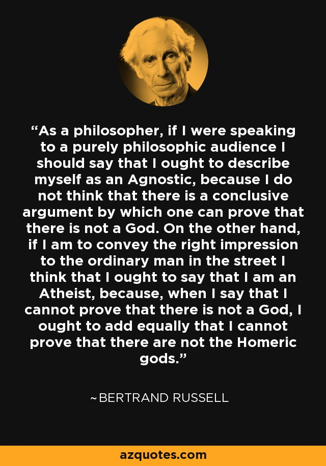 As a philosopher, if I were speaking to a purely philosophic audience I should say that I ought to describe myself as an Agnostic, because I do not think that there is a conclusive argument by which one can prove that there is not a God. On the other hand, if I am to convey the right impression to the ordinary man in the street I think that I ought to say that I am an Atheist, because, when I say that I cannot prove that there is not a God, I ought to add equally that I cannot prove that there are not the Homeric gods. - Bertrand Russell