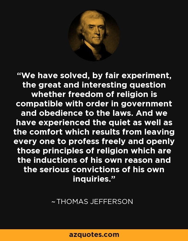 We have solved, by fair experiment, the great and interesting question whether freedom of religion is compatible with order in government and obedience to the laws. And we have experienced the quiet as well as the comfort which results from leaving every one to profess freely and openly those principles of religion which are the inductions of his own reason and the serious convictions of his own inquiries. - Thomas Jefferson